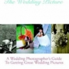 The Wedding Picture: A Wedding Photographer's Guide To Getting Great Wedding Pictures
